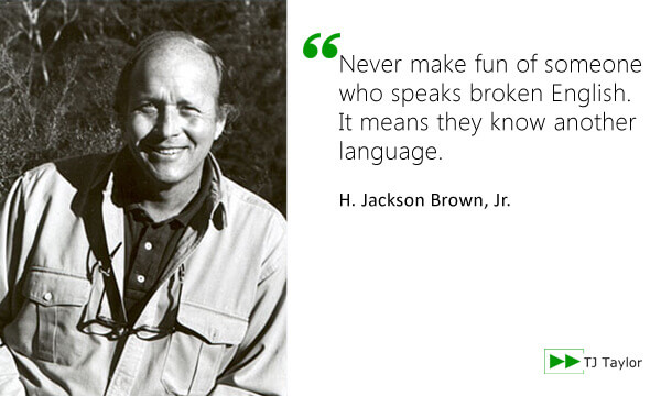 Never make fun of someone who speaks broken English. It means they know another language - H. Jackson Brown Jr.