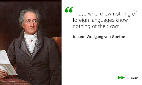 Those who know nothing of foreign languages know nothing of their own - Johann Wolfgang von Goethe