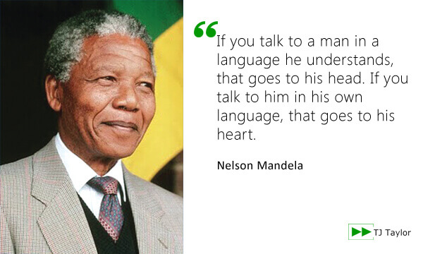If you talk to a man in a language he understands, that goes to his head. If you talk to him in his own language, that goes to his heart - Nelson Mandela