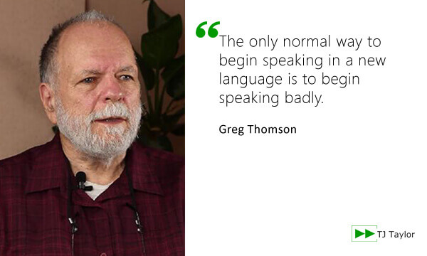 The only normal way to begin speaking in a new language is to begin speaking badly - Greg Thomson