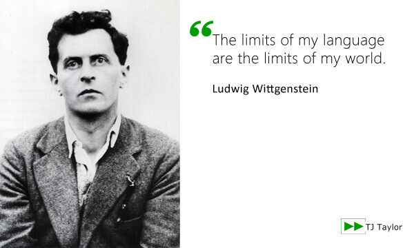 The limits of my language are the limits of my world - Ludwig Wittgenstein
